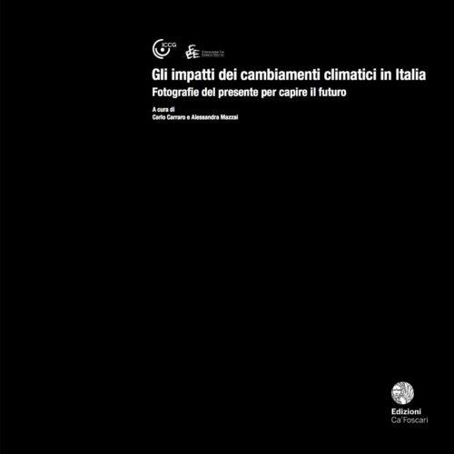 Gli impatti dei cambiamenti climatici in Italia - Fotografie del presente per capire il futuro - October 2017, Edizioni Ca' Foscari, A cura di Carlo Carraro  e Alessandra Mazzai